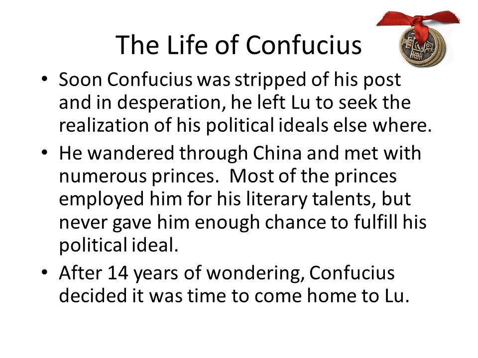 The Life of Confucius Soon Confucius was stripped of his post and in desperation, he left Lu to seek the realization of his political ideals else where.
