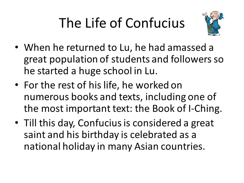 The Life of Confucius When he returned to Lu, he had amassed a great population of students and followers so he started a huge school in Lu.
