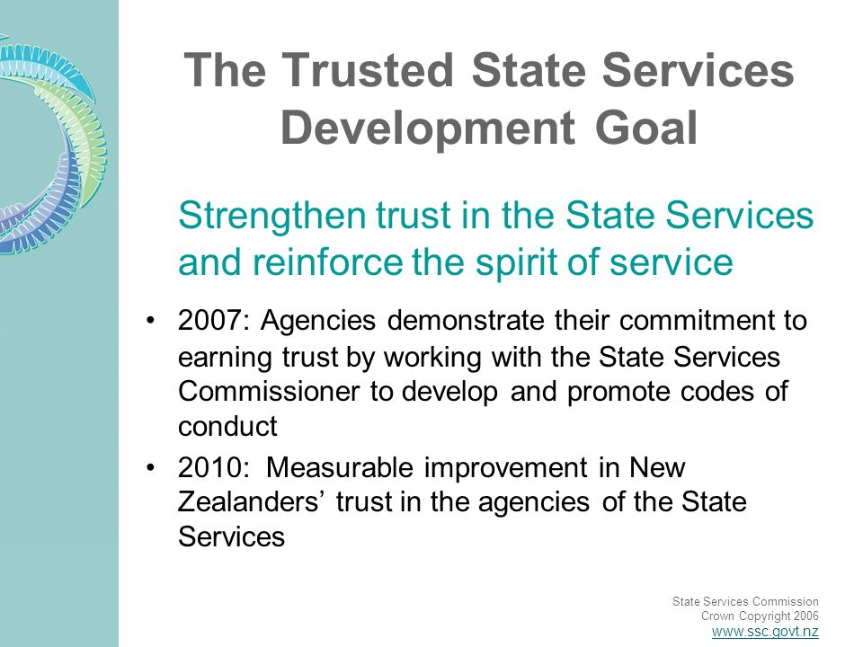 State Services Commission Crown Copyright 2006 www.ssc.govt.nz The Trusted State Services Development Goal Strengthen trust in the State Services and reinforce the spirit of service 2007: Agencies demonstrate their commitment to earning trust by working with the State Services Commissioner to develop and promote codes of conduct 2010: Measurable improvement in New Zealanders trust in the agencies of the State Services