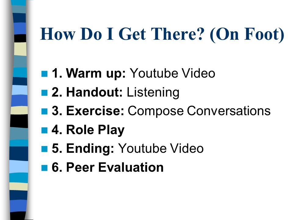 How Do I Get There? (On Foot) 1. Warm up: Youtube Video 2. Handout: Listening 3. Exercise: Compose Conversations 4. Role Play 5. Ending: Youtube Video