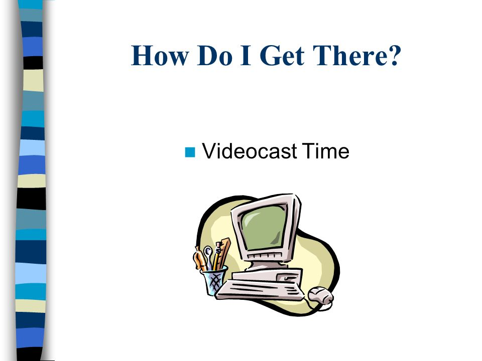 How Do I Get There? Videocast Time