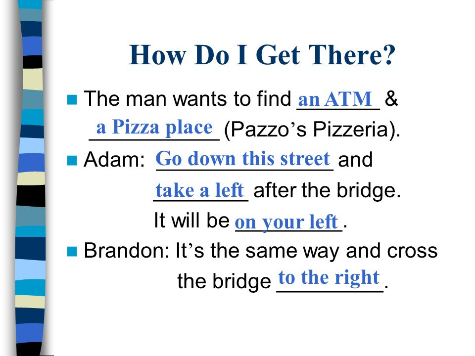 How Do I Get There. The man wants to find _______ & ___________ (Pazzo s Pizzeria).