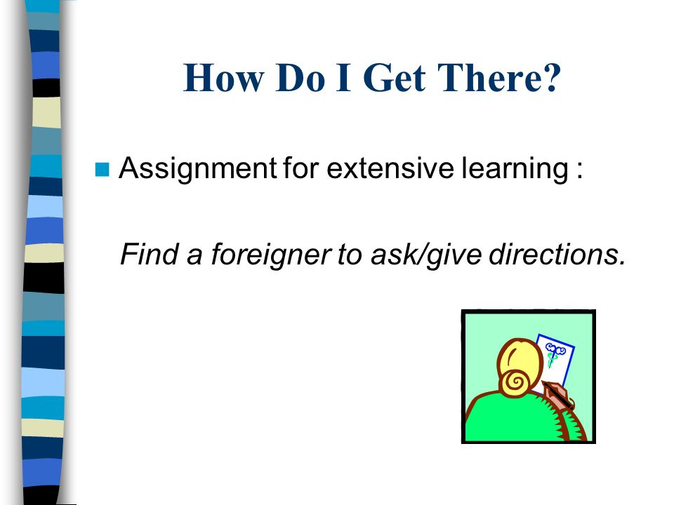 How Do I Get There? Assignment for extensive learning : Find a foreigner to ask/give directions.