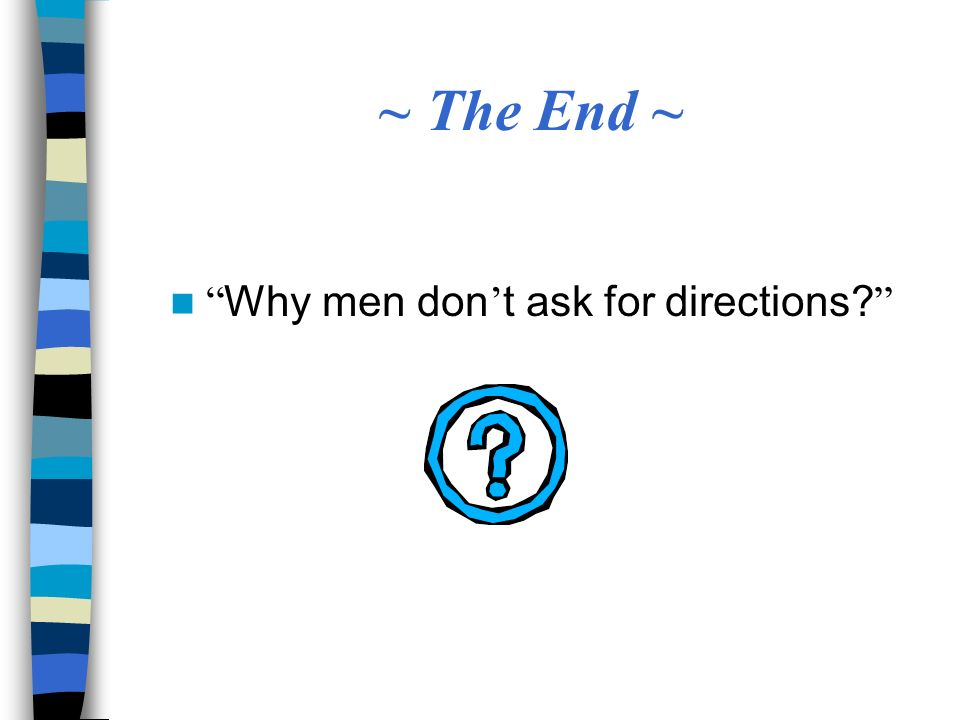 ~ The End ~ Why men don t ask for directions?