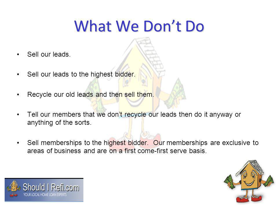 What We Dont Do Sell our leads. Sell our leads to the highest bidder. Recycle our old leads and then sell them. Tell our members that we dont recycle