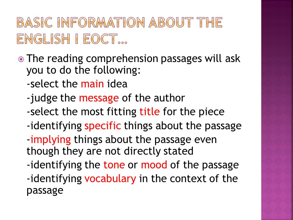 The reading comprehension passages will ask you to do the following: -select the main idea -judge the message of the author -select the most fitting title for the piece -identifying specific things about the passage -implying things about the passage even though they are not directly stated -identifying the tone or mood of the passage -identifying vocabulary in the context of the passage