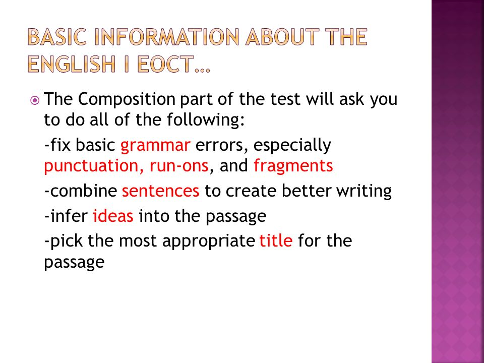 The Composition part of the test will ask you to do all of the following: -fix basic grammar errors, especially punctuation, run-ons, and fragments -combine sentences to create better writing -infer ideas into the passage -pick the most appropriate title for the passage