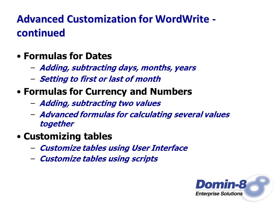 Advanced Customization for WordWrite - continued Formulas for Dates –Adding, subtracting days, months, years –Setting to first or last of month Formulas for Currency and Numbers –Adding, subtracting two values –Advanced formulas for calculating several values together Customizing tables –Customize tables using User Interface –Customize tables using scripts