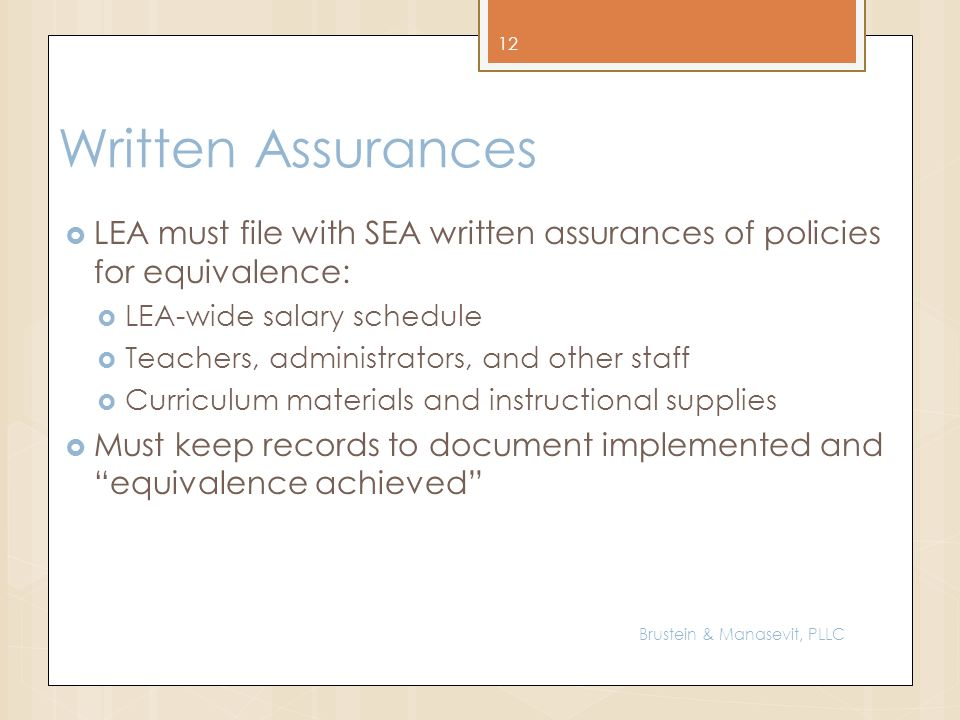 Written Assurances LEA must file with SEA written assurances of policies for equivalence: LEA-wide salary schedule Teachers, administrators, and other staff Curriculum materials and instructional supplies Must keep records to document implemented and equivalence achieved 12 Brustein & Manasevit, PLLC