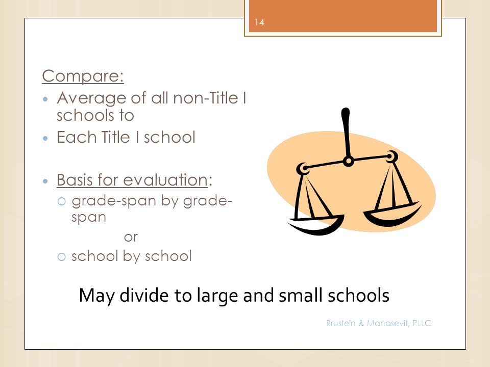 14 Compare: Average of all non-Title I schools to Each Title I school Basis for evaluation: grade-span by grade- span or school by school May divide to large and small schools Brustein & Manasevit, PLLC