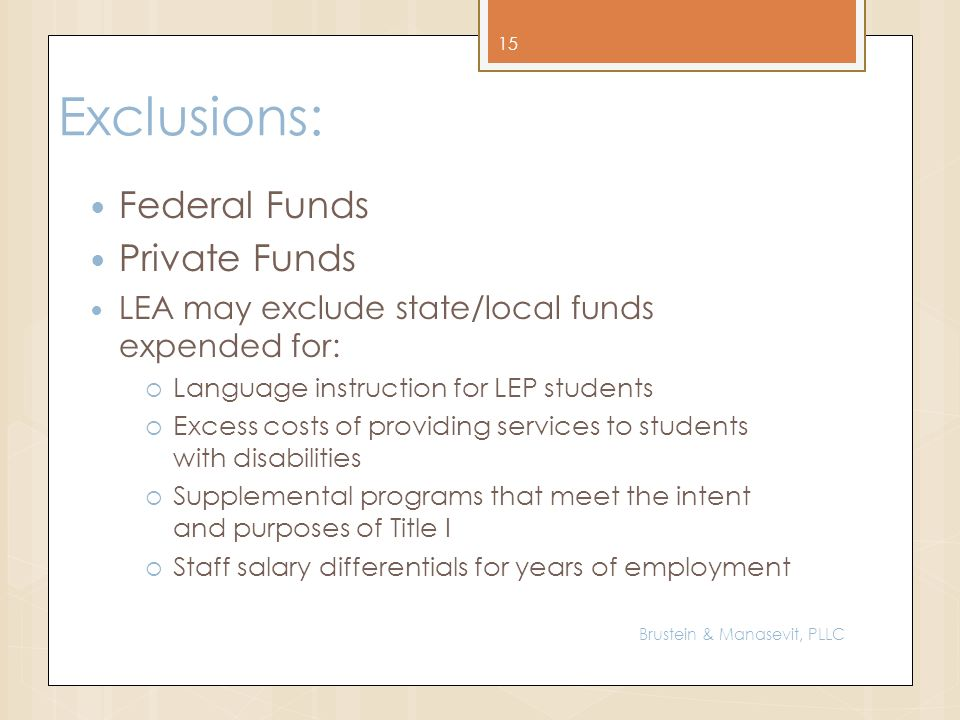 Exclusions: Federal Funds Private Funds LEA may exclude state/local funds expended for: Language instruction for LEP students Excess costs of providing services to students with disabilities Supplemental programs that meet the intent and purposes of Title I Staff salary differentials for years of employment 15 Brustein & Manasevit, PLLC