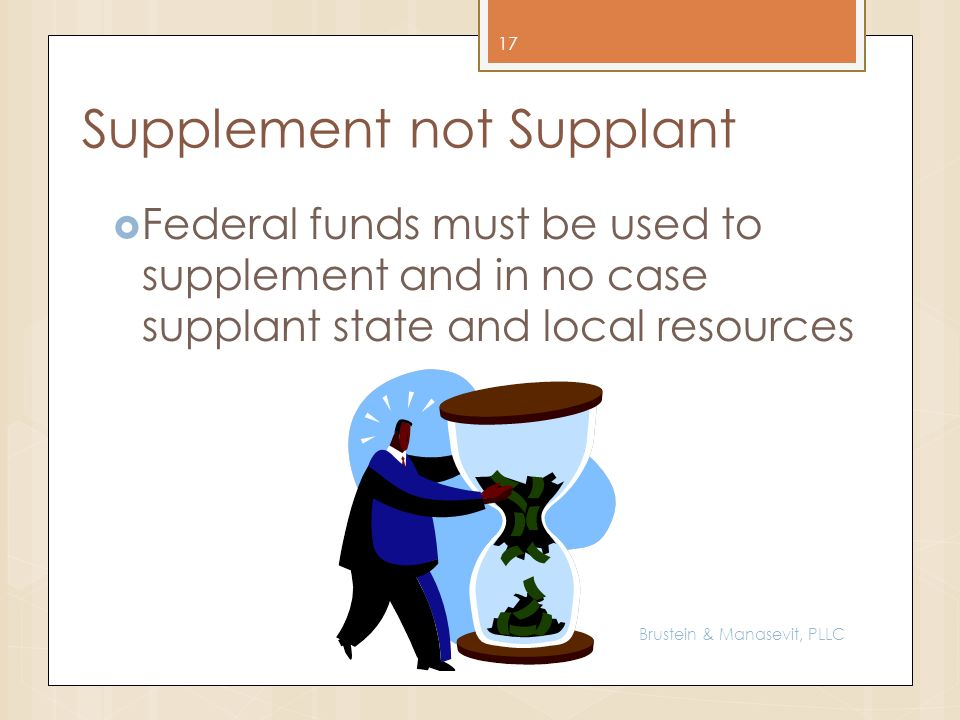 Supplement not Supplant Federal funds must be used to supplement and in no case supplant state and local resources 17 Brustein & Manasevit, PLLC