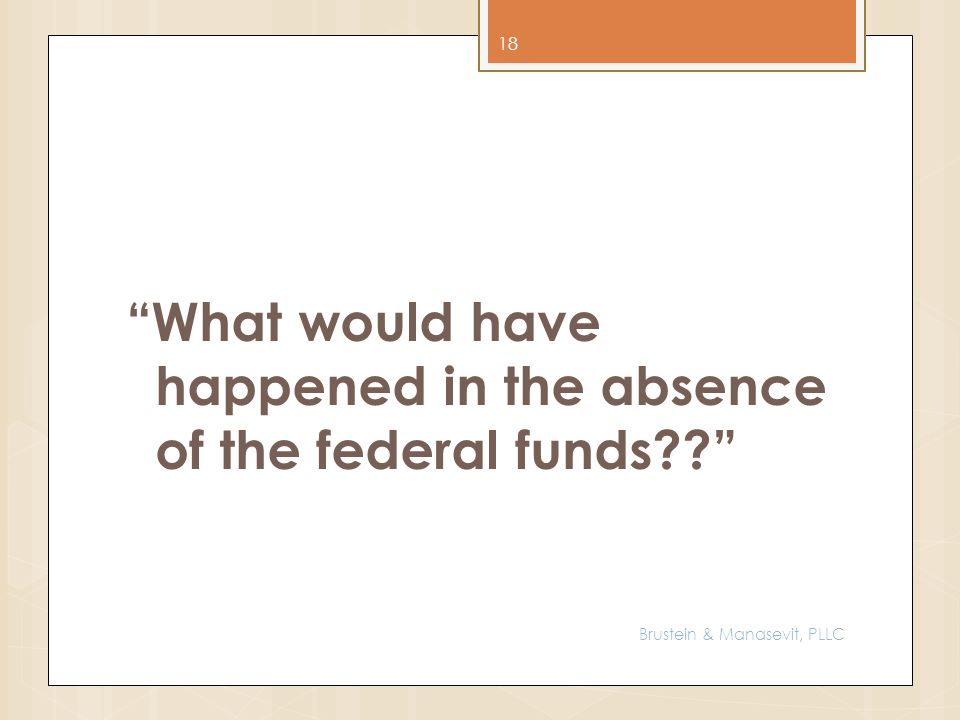 What would have happened in the absence of the federal funds?? 18 Brustein & Manasevit, PLLC