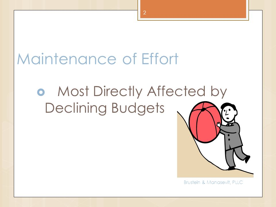Maintenance of Effort Most Directly Affected by Declining Budgets 2 Brustein & Manasevit, PLLC