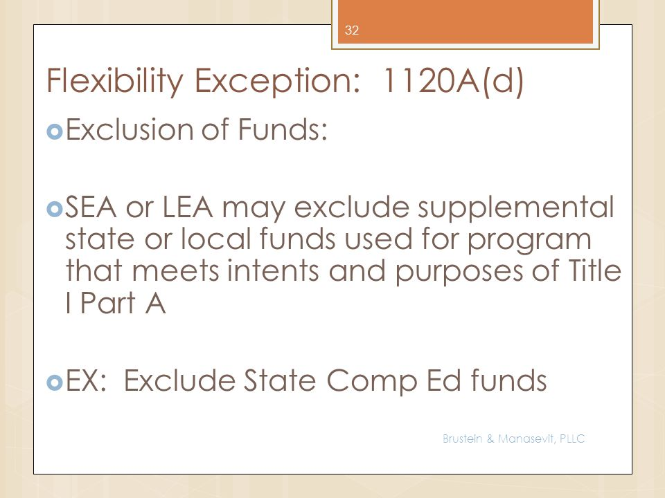 Flexibility Exception: 1120A(d) Exclusion of Funds: SEA or LEA may exclude supplemental state or local funds used for program that meets intents and purposes of Title I Part A EX: Exclude State Comp Ed funds 32 Brustein & Manasevit, PLLC