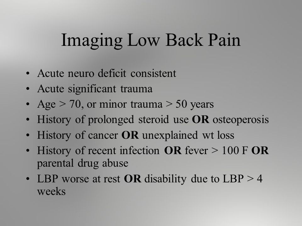 Imaging Low Back Pain Acute neuro deficit consistent Acute significant trauma Age > 70, or minor trauma > 50 years History of prolonged steroid use OR osteoperosis History of cancer OR unexplained wt loss History of recent infection OR fever > 100 F OR parental drug abuse LBP worse at rest OR disability due to LBP > 4 weeks
