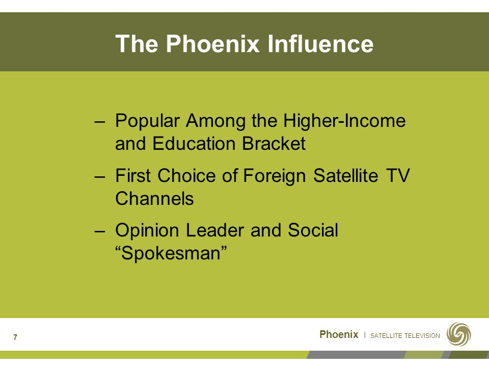 Phoenix I SATELLITE TELEVISION 7 The Phoenix Influence –Popular Among the Higher-Income and Education Bracket –First Choice of Foreign Satellite TV Channels –Opinion Leader and Social Spokesman