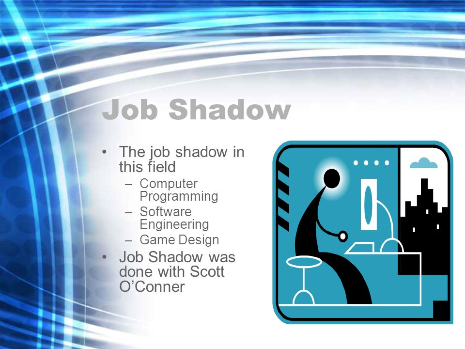 Job Shadow The job shadow in this field –Computer Programming –Software Engineering –Game Design Job Shadow was done with Scott OConner
