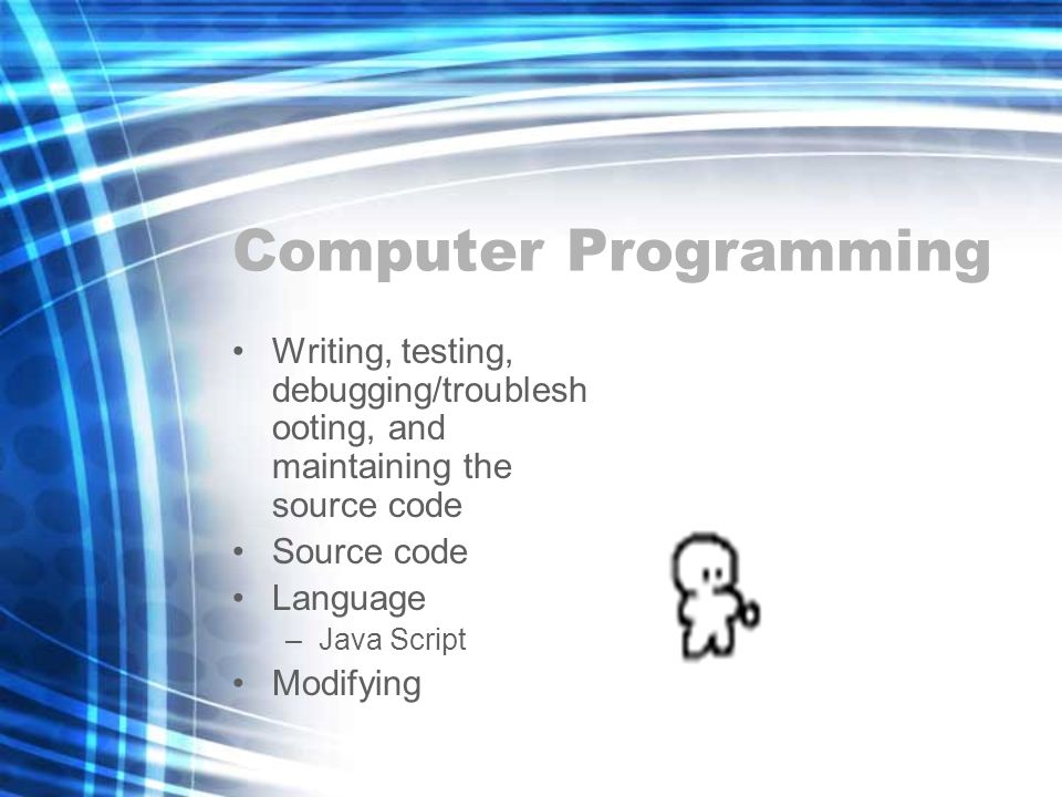 Computer Programming Writing, testing, debugging/troublesh ooting, and maintaining the source code Source code Language –Java Script Modifying