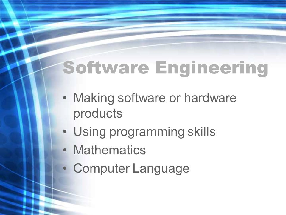 Software Engineering Making software or hardware products Using programming skills Mathematics Computer Language