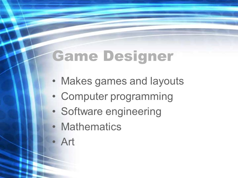 Game Designer Makes games and layouts Computer programming Software engineering Mathematics Art