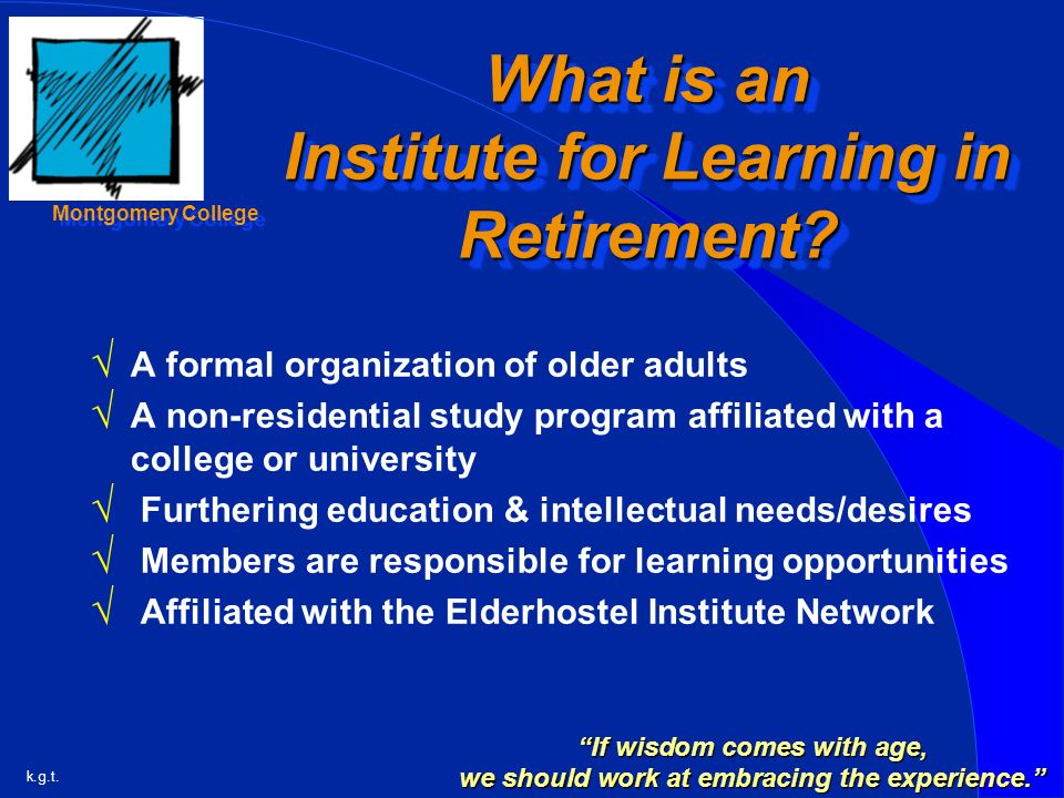k.g.t. Montgomery College What is an Institute for Learning in Retirement.