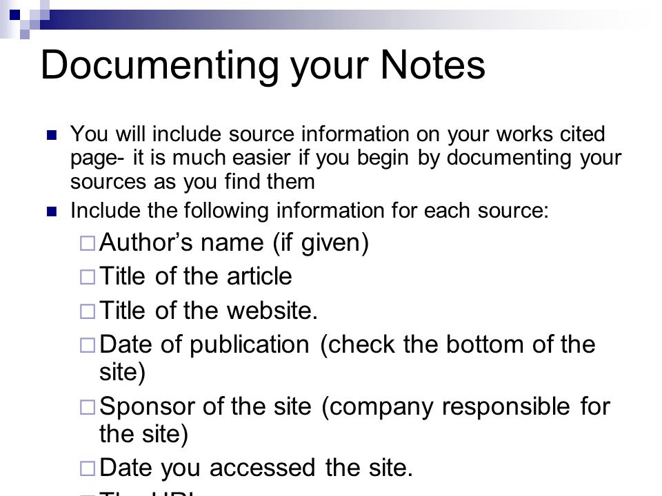 Documenting your Notes You will include source information on your works cited page- it is much easier if you begin by documenting your sources as you