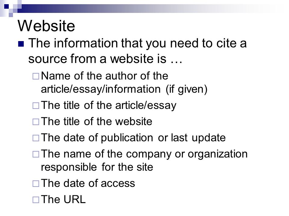Website The information that you need to cite a source from a website is … Name of the author of the article/essay/information (if given) The title of