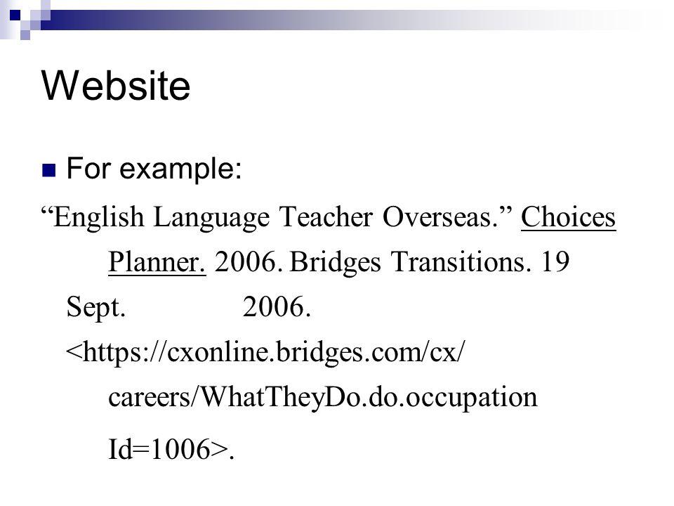 Website For example: English Language Teacher Overseas. Choices Planner. 2006. Bridges Transitions. 19 Sept. 2006. <https://cxonline.bridges.com/cx/ c
