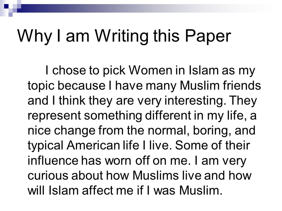 Why I am Writing this Paper I chose to pick Women in Islam as my topic because I have many Muslim friends and I think they are very interesting. They