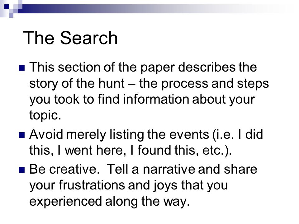 The Search This section of the paper describes the story of the hunt – the process and steps you took to find information about your topic. Avoid mere