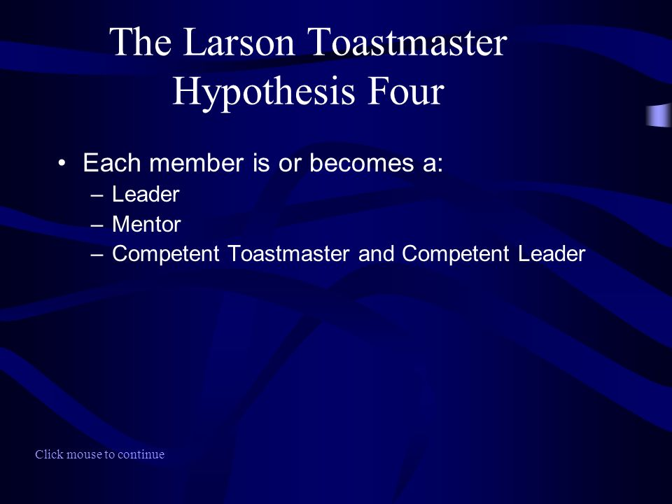 The Larson Toastmaster Hypothesis Four Each member is or becomes a: –Leader –Mentor –Competent Toastmaster and Competent Leader Click mouse to continu
