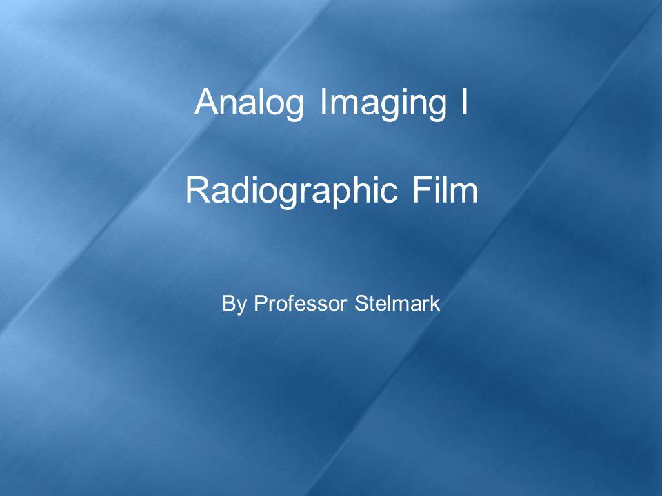 Analog Imaging I Radiographic Film By Professor Stelmark