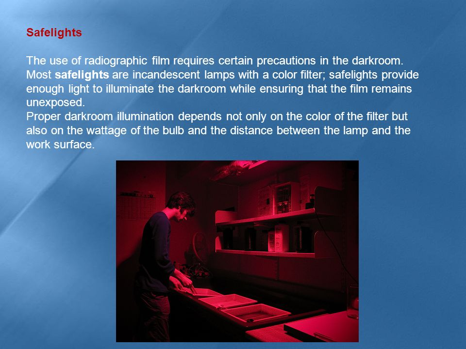 Safelights The use of radiographic film requires certain precautions in the darkroom. Most safelights are incandescent lamps with a color filter; safe