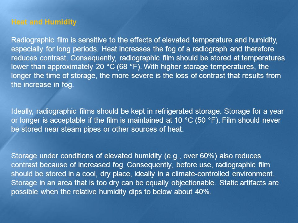 Heat and Humidity Radiographic film is sensitive to the effects of elevated temperature and humidity, especially for long periods. Heat increases the