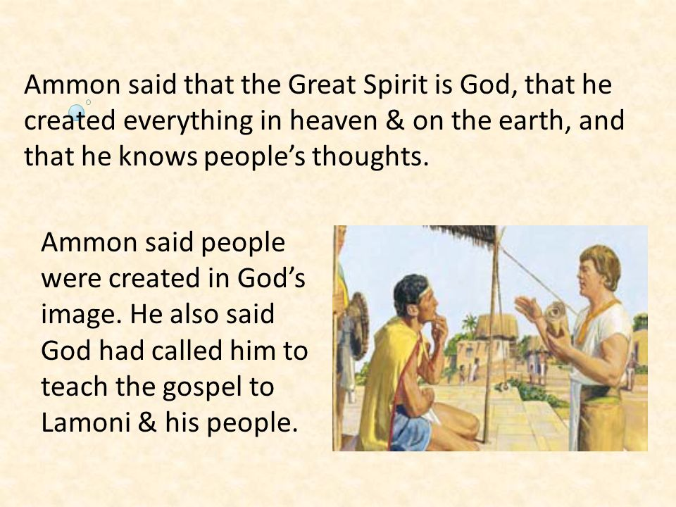 Ammon said that the Great Spirit is God, that he created everything in heaven & on the earth, and that he knows peoples thoughts. Ammon said people we