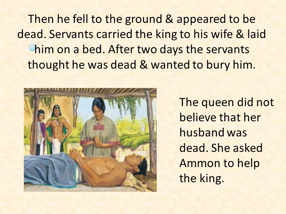 Then he fell to the ground & appeared to be dead. Servants carried the king to his wife & laid him on a bed. After two days the servants thought he wa