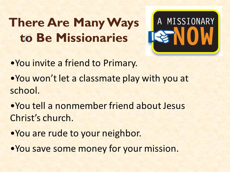 There Are Many Ways to Be Missionaries You invite a friend to Primary. You wont let a classmate play with you at school. You tell a nonmember friend a