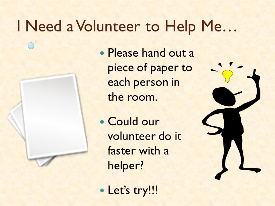 I Need Two Volunteers to Help Me… Lets divide the class into 2 equal groups.