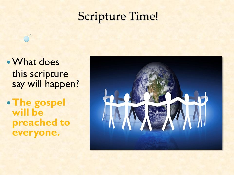 Scripture Time! What does this scripture say will happen? The gospel will be preached to everyone.