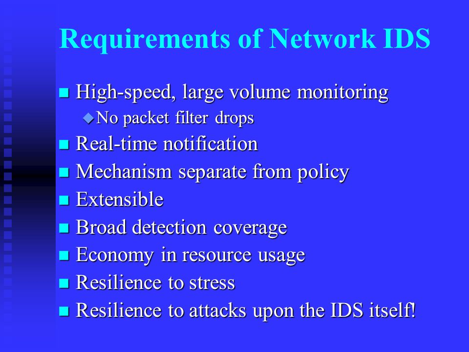 Requirements of Network IDS High-speed, large volume monitoring High-speed, large volume monitoring No packet filter drops No packet filter drops Real-time notification Real-time notification Mechanism separate from policy Mechanism separate from policy Extensible Extensible Broad detection coverage Broad detection coverage Economy in resource usage Economy in resource usage Resilience to stress Resilience to stress Resilience to attacks upon the IDS itself.