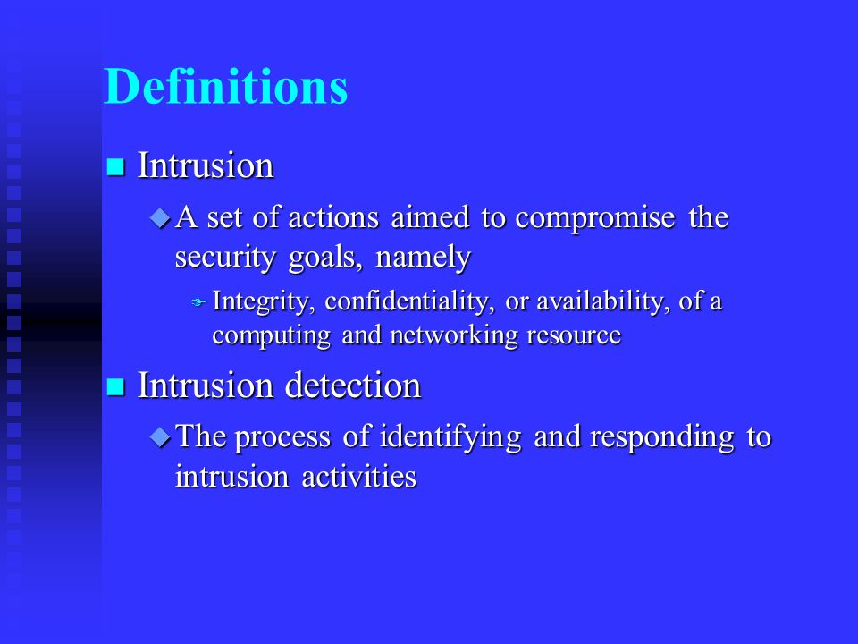 Definitions Intrusion Intrusion A set of actions aimed to compromise the security goals, namely A set of actions aimed to compromise the security goals, namely Integrity, confidentiality, or availability, of a computing and networking resource Integrity, confidentiality, or availability, of a computing and networking resource Intrusion detection Intrusion detection The process of identifying and responding to intrusion activities The process of identifying and responding to intrusion activities