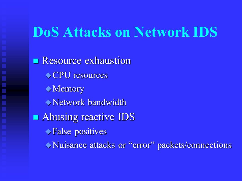 DoS Attacks on Network IDS Resource exhaustion Resource exhaustion CPU resources CPU resources Memory Memory Network bandwidth Network bandwidth Abusing reactive IDS Abusing reactive IDS False positives False positives Nuisance attacks or error packets/connections Nuisance attacks or error packets/connections
