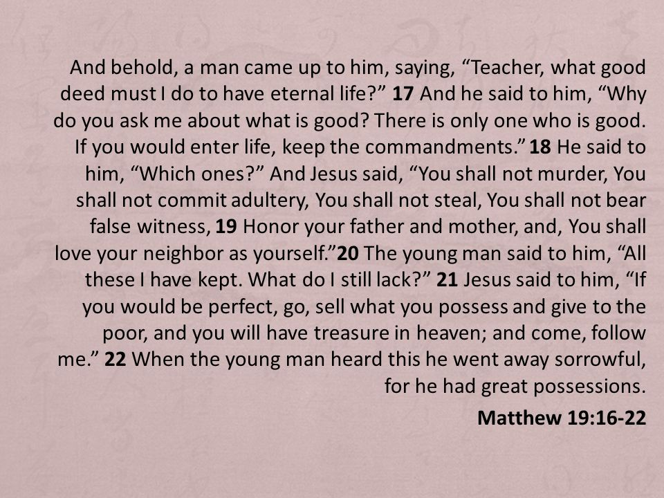 And behold, a man came up to him, saying, Teacher, what good deed must I do to have eternal life.