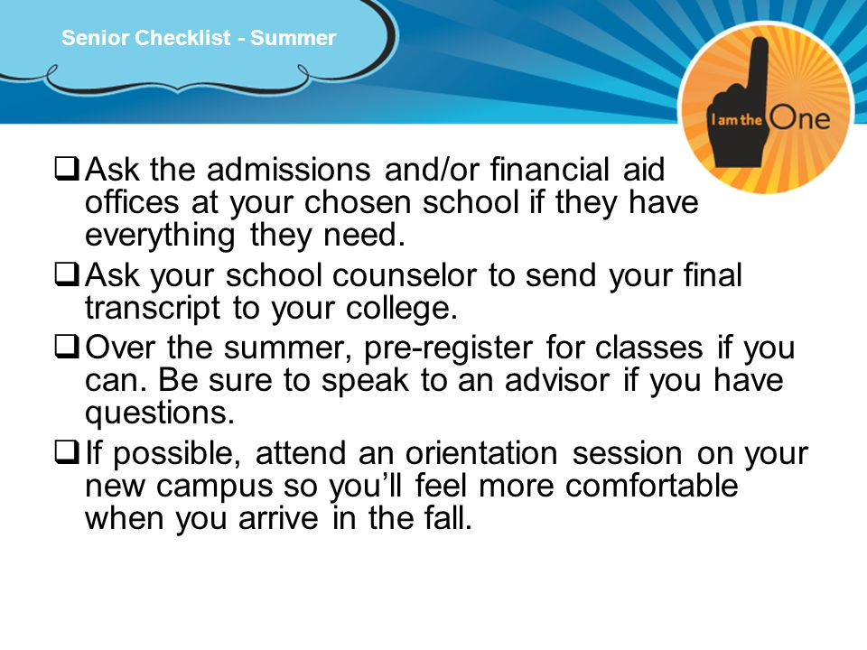 Senior Checklist - Summer Ask the admissions and/or financial aid offices at your chosen school if they have everything they need. Ask your school cou