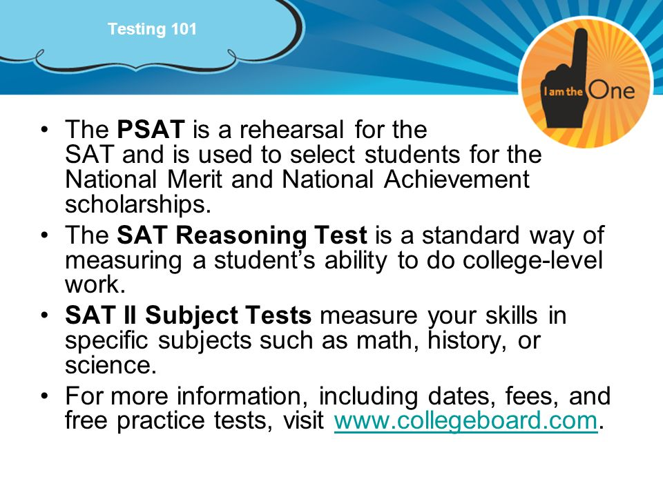 Testing 101 The PSAT is a rehearsal for the SAT and is used to select students for the National Merit and National Achievement scholarships. The SAT R