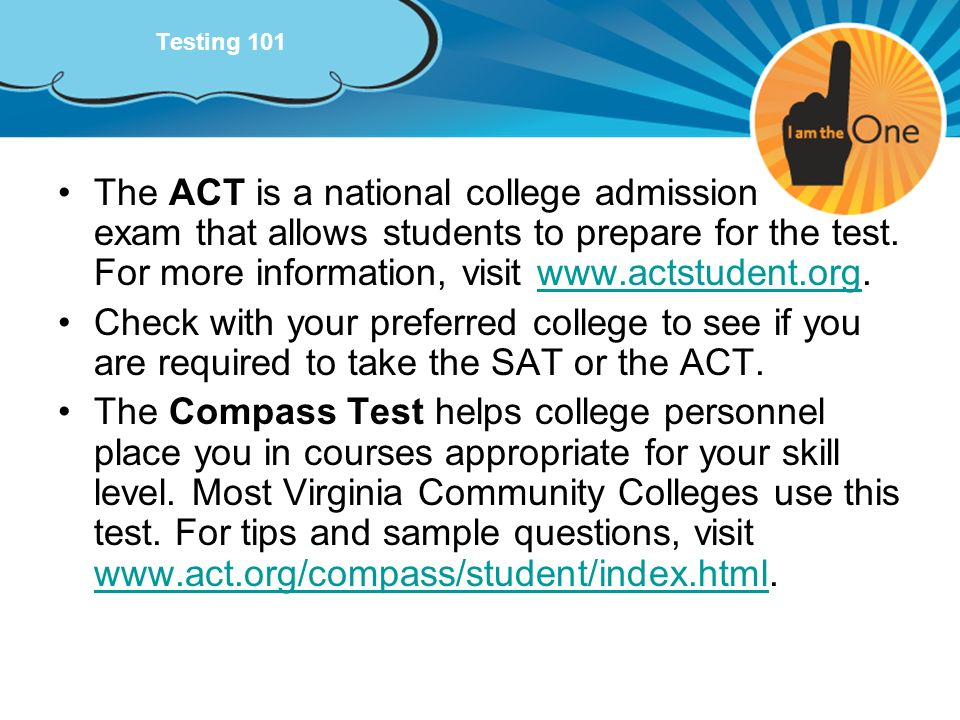 Testing 101 The ACT is a national college admission exam that allows students to prepare for the test. For more information, visit www.actstudent.org.