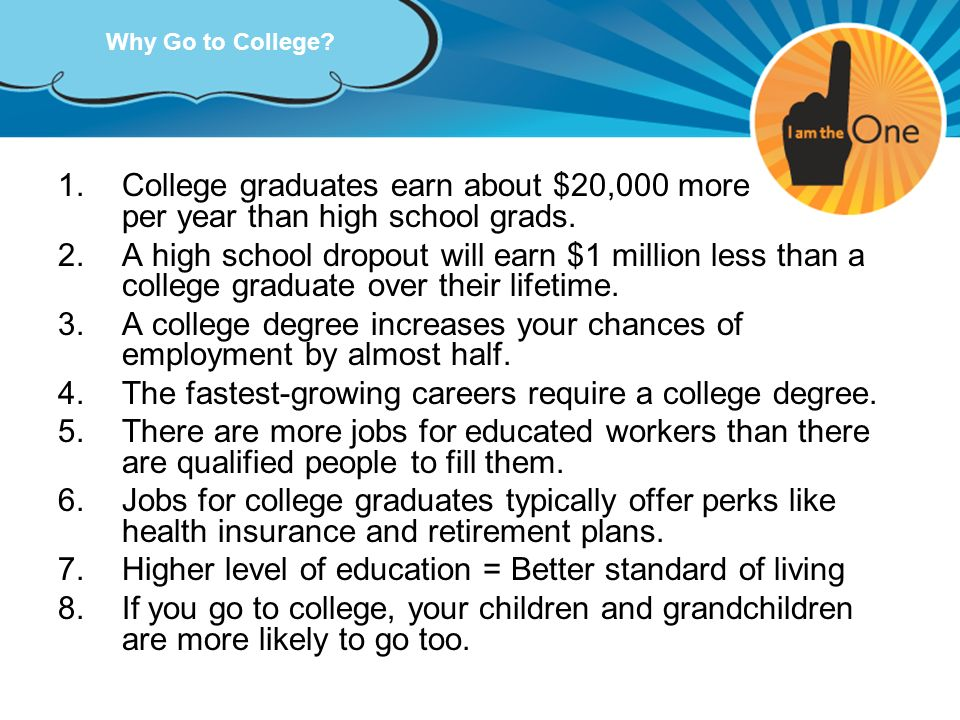 Why Go to College? 1.College graduates earn about $20,000 more per year than high school grads. 2.A high school dropout will earn $1 million less than