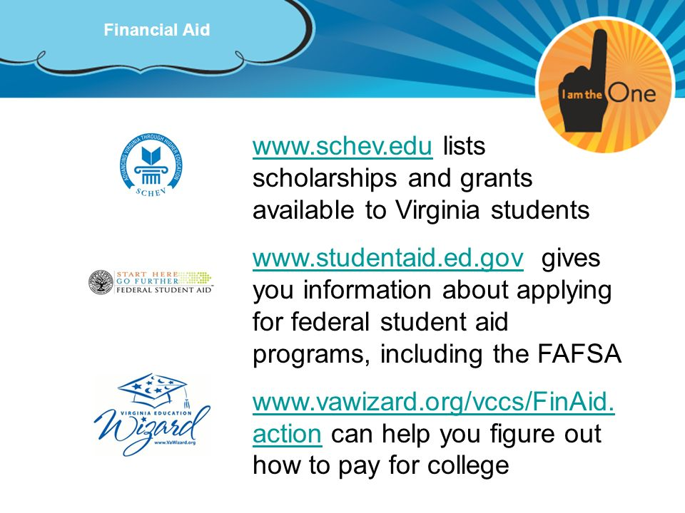 Financial Aid www.schev.eduwww.schev.edu lists scholarships and grants available to Virginia students www.studentaid.ed.govwww.studentaid.ed.gov gives
