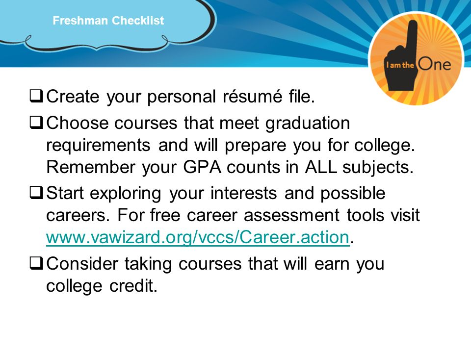 Freshman Checklist Create your personal résumé file. Choose courses that meet graduation requirements and will prepare you for college. Remember your